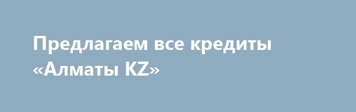 Предлагаем все кредиты «Алматы KZ» http://www.pogruzimvse.ru/doska71/?adv_id=2781 Привет всем, Есть ли у вас срочно нужны деньги, вы в глубокой финансовой напряженности, вы нуждаетесь в помощи с любым количеством денег для очень низкой процентной ставкой от законного фирмы, мы пришли, чтобы закончить все наши страдания с самым дешевым, доверяют и легко доступны кредит на низкой процентной ставкой всего 3% на любую сумму вы хотите взять и вы также можете выбрать свой собственный срок…