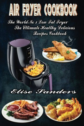 Air Fryer Cookbook: The World's No. 1 Low Fat Fryer, The Ultimate Healthy Delicious Recipes Cookbook