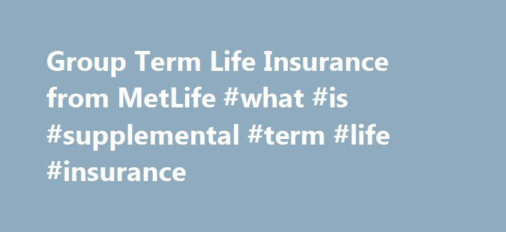 Group Term Life Insurance from MetLife #what #is #supplemental #term #life #insurance http://quote.remmont.com/group-term-life-insurance-from-metlife-what-is-supplemental-term-life-insurance/  # Term Life Insurance Term Life Insurance MetLife works with you to help provide the right products to meet the needs of your diverse workforce. Our Group Term Life insurance is the foundation of a strong benefits package that provides essential protection to employees. It can also help an employer…