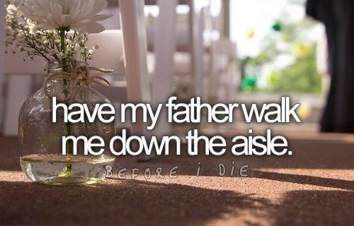 Have my father walk me down the isle.