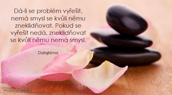 Dá-li se problém vyřešit, nemá smysl se kvůli němu zneklidňovat. Pokud se vyřešit nedá, zneklidňovat se kvůli němu nemá smysl.