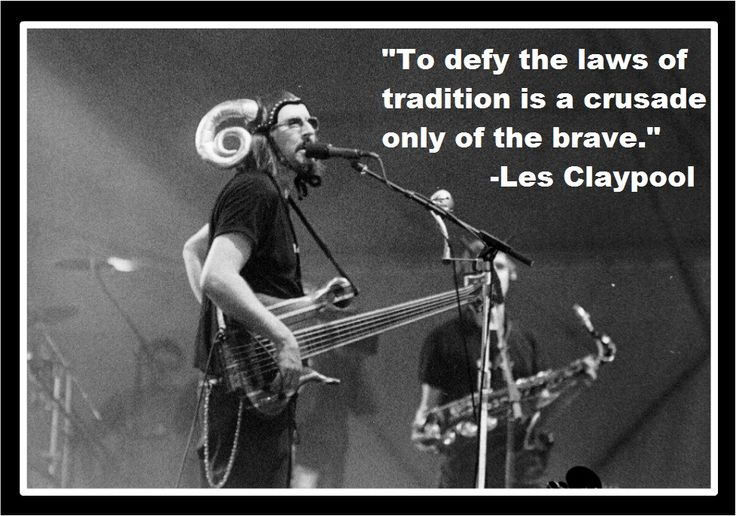 """""""To defy the laws of tradition is a crusade only of the brave."""" -Les Claypool (Primus)"""