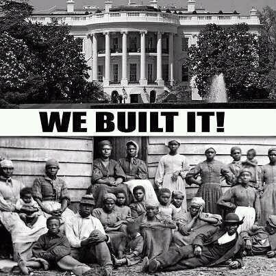 Not only did slaves build the White House, they built just about everything else in this country-FREE OF CHARGE!