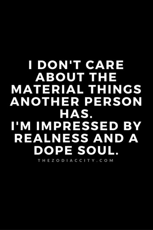 ZodiacCity Quote Of The Day: I don't care about the material things another person has. I'm impressed by realness and a dope soul.