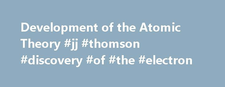 Development of the Atomic Theory #jj #thomson #discovery #of #the #electron http://education.nef2.com/development-of-the-atomic-theory-jj-thomson-discovery-of-the-electron/  # Modern Atomic Theory: Models In 1897, J.J. Thomson discovered the electron by experimenting with a Crookes, or cathode ray, tube. He demonstrated that cathode rays were negatively charged. In addition, he also studied positively charged particles in neon gas. Thomson realized that the accepted model of an atom did not…