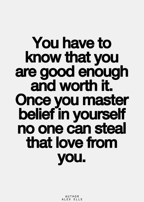 You have to know that you are good enough and worth it. Once your master belief in yourself no once can steal that love from you. Something I need to work on!