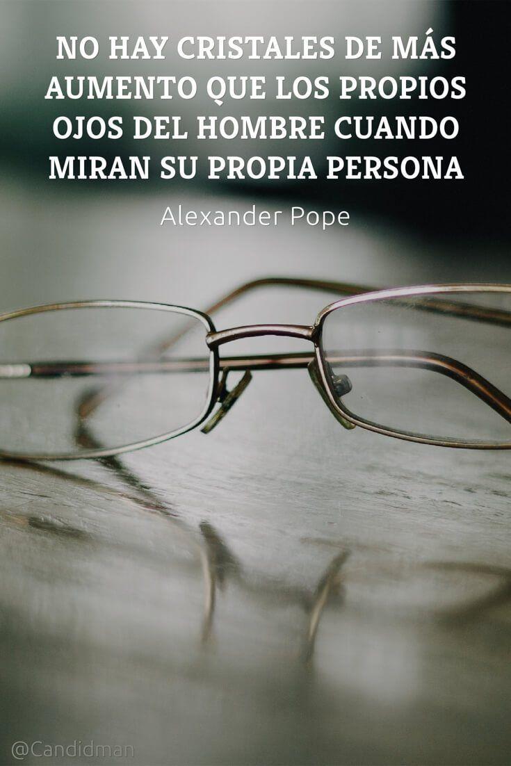 """""""No hay cristales de más aumento que los propios ojos del hombre cuando miran su propia persona"""". #AlexanderPope #Frases #FrasesCelebres @candidman"""