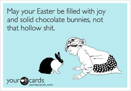 May your Easter be filled with joy and solid chocolate bunnies, not that hollow shit.