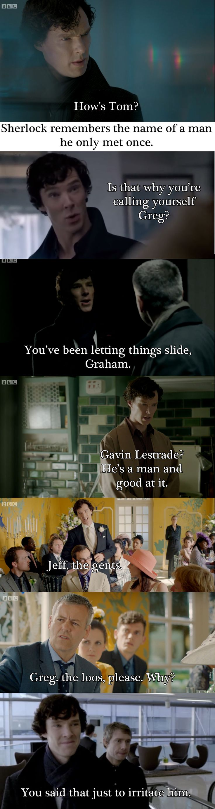 "I think he knows Lestrade's name, he just likes to irritate him. <--Perhaps, but I think he feels that ""Greg"" is unnecessary when ""Lestrade"" works just fine. He makes an effort to remember Tom because he cares about Molly."