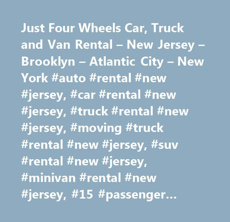 Just Four Wheels Car, Truck and Van Rental – New Jersey – Brooklyn – Atlantic City – New York #auto #rental #new #jersey, #car #rental #new #jersey, #truck #rental #new #jersey, #moving #truck #rental #new #jersey, #suv #rental #new #jersey, #minivan #rental #new #jersey, #15 #passenger #rental #new #jersey, #passenger #van #rental #new #jersey, #auto #rental #new #york, #car #rental #…
