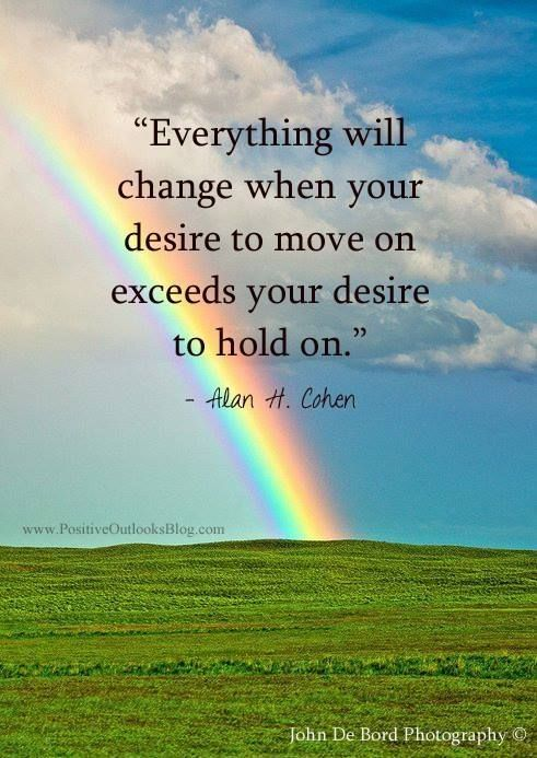 Everything will change when your desire to move on exceeds your desire to hold on. - Alan H. Cohen.