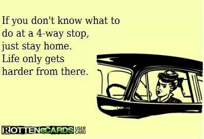 """""""If you don't know what to do at a 4-way stop, just stay home. Life only gets harder from there."""""""
