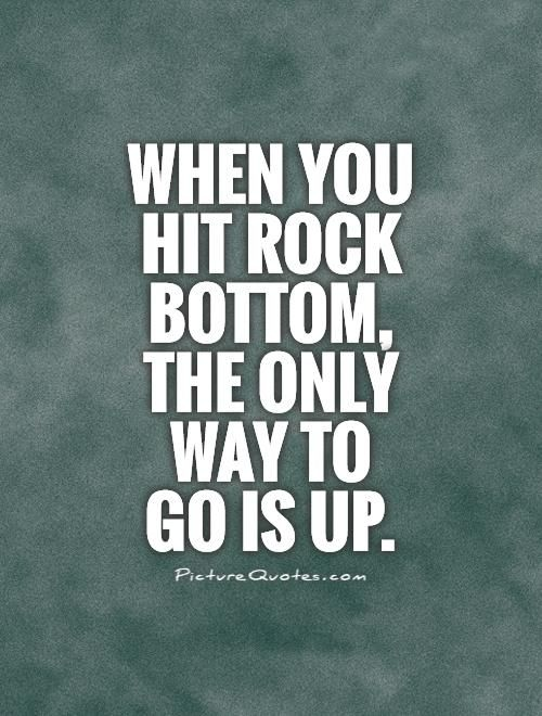 When you hit rock bottom, the only way to go is up. Picture Quotes.