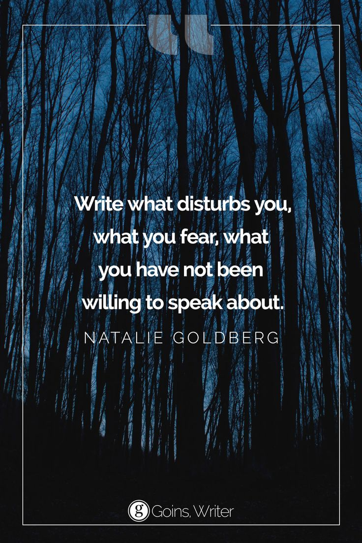 """""""Write what disturbs you, what you fear, what you have not been willing to speak about."""" ―Natalie Goldberg"""