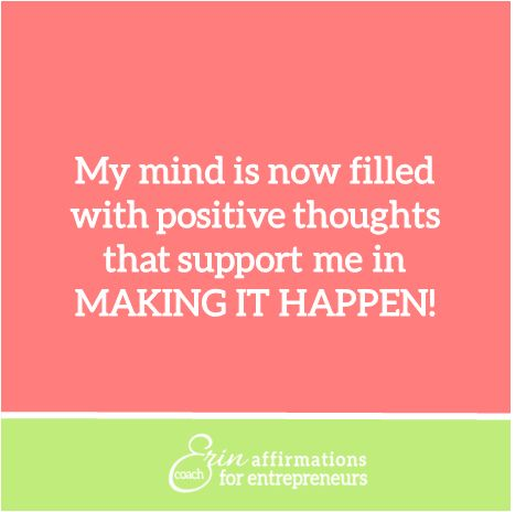 My mind is now filled with positive thoughts that support me in Making It Happen! - Affirmations for Women Business Owners from Coach Erin