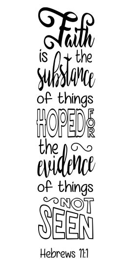 """Hebrews 11:1 """"Faith is the substance of things hoped for, the evidence of things not seen."""""""