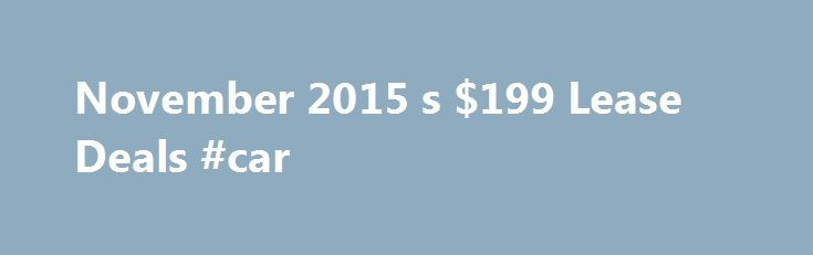 November 2015 s $199 Lease Deals #car http://cars.nef2.com/november-2015-s-199-lease-deals-car/  #best car lease deals # November 2015's $199 Lease Deals 1 of 49 Drive a brand-new car for only $199 a month. It isn't too good to be true. At any given time there are many factory-backed lease deals clustered around that price. Here are the lease deals currently listed on their manufacturer's websites at or near $199 a month. While all were featured as of November 4, 2015, some aren't available…