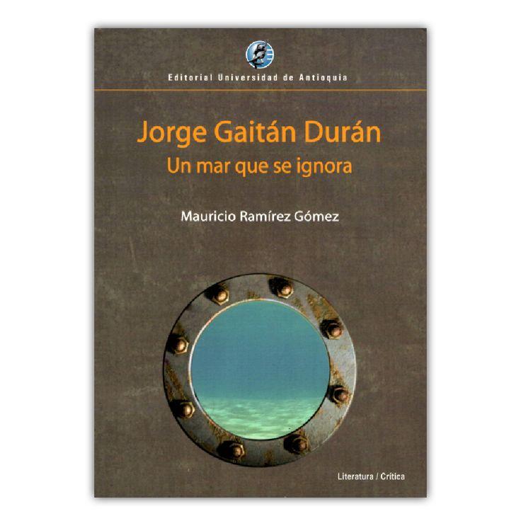 Jorge Gaitán Durán. Un mar que se ignora – Mauricio Ramírez Gómez – Editorial Universidad de Antioquia www.librosyeditores.com Editores y distribuidores.