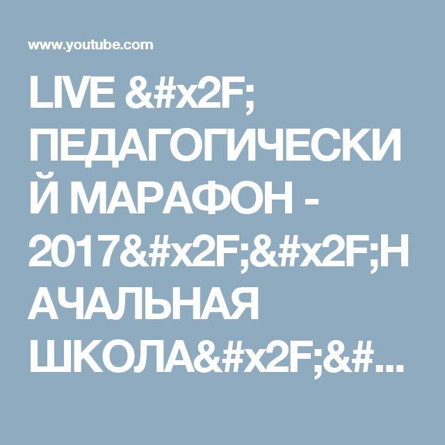 LIVE / ПЕДАГОГИЧЕСКИЙ МАРАФОН - 2017//НАЧАЛЬНАЯ ШКОЛА// Особенности урока - YouTube