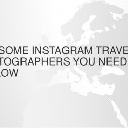 TOP AWESOME INSTAGRAM TRAVEL PHOTOGRAPHERS YOU NEED TO FOLLOW​