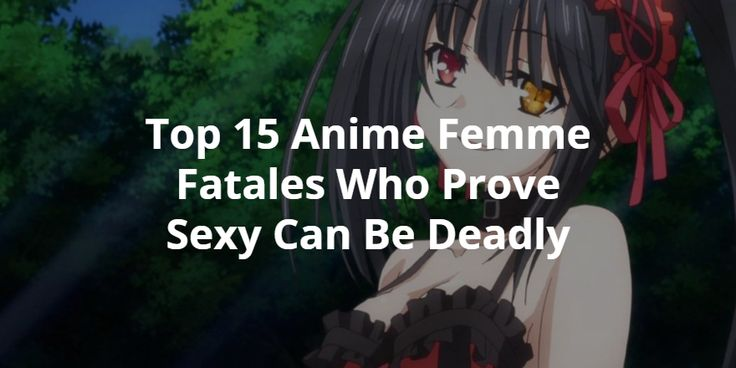 Top 15 Anime Femme Fatales Who Prove Sexy Can Be Deadly