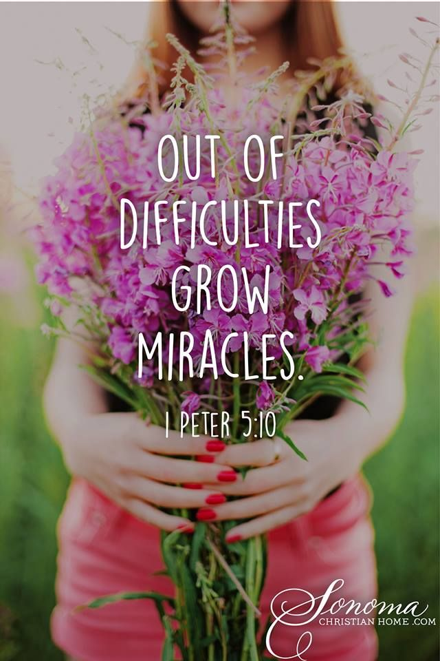 1 PETER 5:10 Out of difficulties grow miracles. This happened in my life! If you are going through trials right now, just hang on to Jesus, He will use this to equip you for the life He wants for you-as He has done with me!