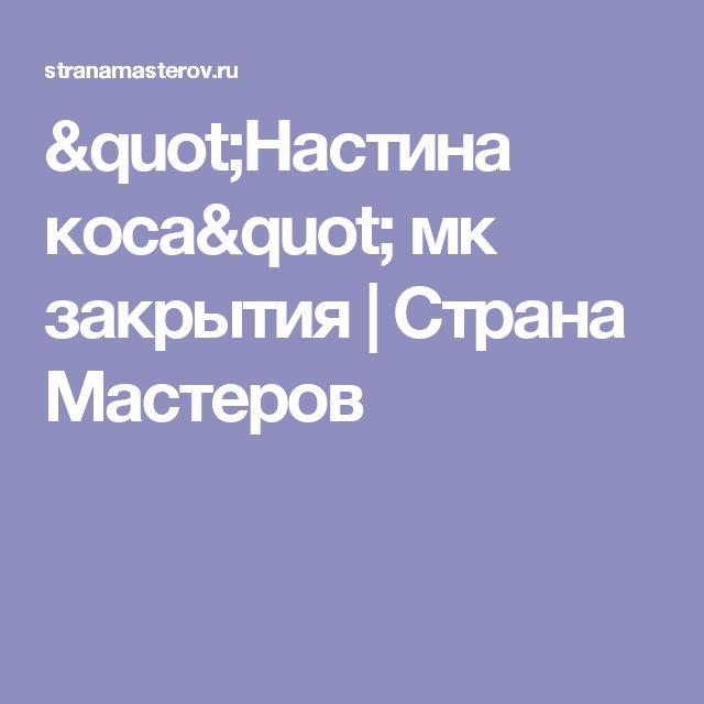 """""""Настина коса"""" мк закрытия   Страна Мастеров"""