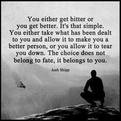 Ya kötü olacaksın ya daha iyiye gideceksin. Bu kadar basit. Ya karşına çıkana boyun eğeceksin ya da daha iyisini yapmak için çabalayacaksın, ya da seni alaşağı etmesine müsade edeceksin. Seçim kadere değil sana aittir