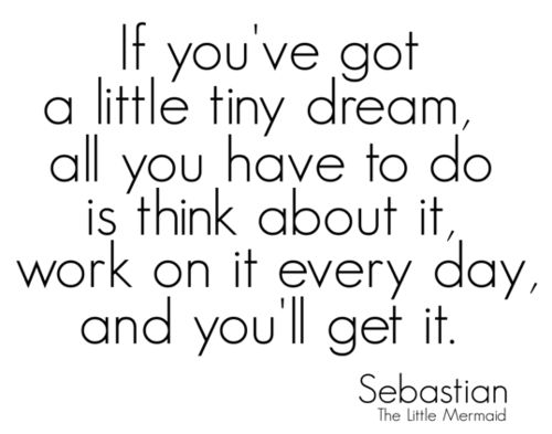 If you've got a little tiny dream, all you have to do is think about it, work on it every day, and you'll get it : Sebastian (the little mermaid)