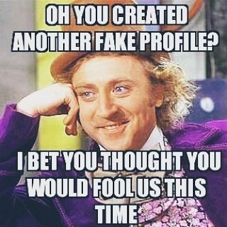 #fakehunters #willywonka #meme #willywonkameme #oh #youcreated #another #fakeprofile #fake #profile #ibet #youthought #youwould #foolus #thistime #lol #funnypic #funny #stopfaking #stopfake #stopfakes #beoriginal #quotes #quote