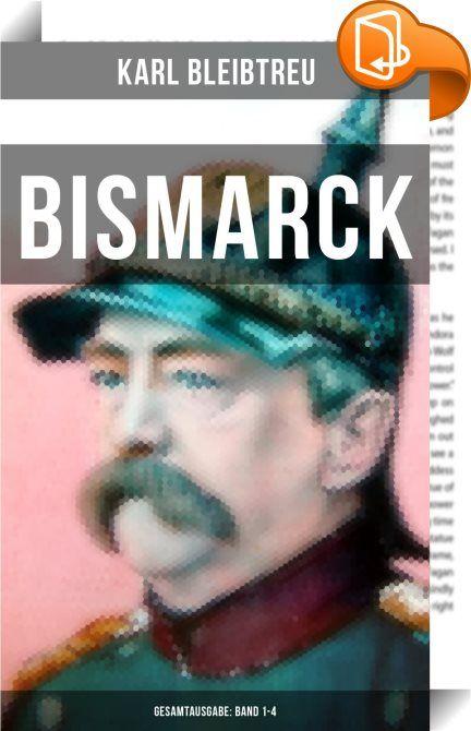 Bismarck - Gesamtausgabe: Band 1-4    :  Bismarck ist ein biographischer Roman von Karl Bleibtreu, erstmals erschienen im Jahre 1915. Otto von Bismarck (1815-1898) war ein deutscher Politiker und Staatsmann. Von 1862 bis 1890 - mit einer kurzen Unterbrechung im Jahr 1873 - war er Ministerpräsident von Preußen, von 1867 bis 1871 zugleich Bundeskanzler des Norddeutschen Bundes sowie von 1871 bis 1890 erster Reichskanzler des Deutschen Reiches, dessen Gründung er maßgeblich vorangetrieben...