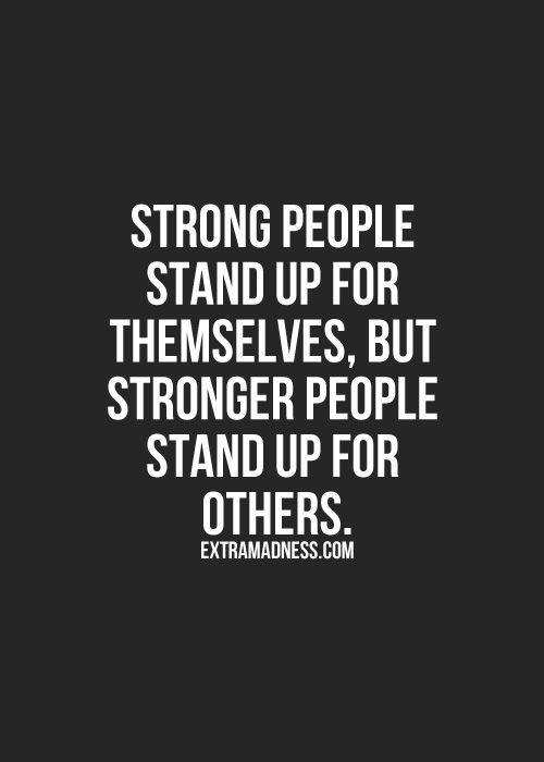 Strong people stand up for themselves, but stronger people stand up for others. PREACH!