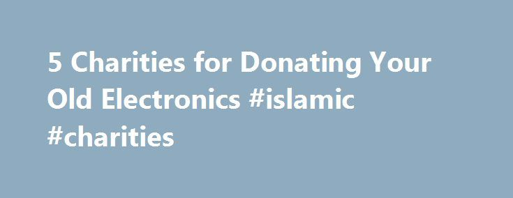 5 Charities for Donating Your Old Electronics #islamic #charities http://donate.nef2.com/5-charities-for-donating-your-old-electronics-islamic-charities/  #donate tv # Mashable 5 Charities for Donating Your Old Electronics Consumer electronics, a broad category that includes TVs, computers, audio devices, phones and other related devices, currently constitutes nearly 2% of the municipal solid waste stream and is steadily rising at a rate of 8% per year. According to the EPA. of the roughly…