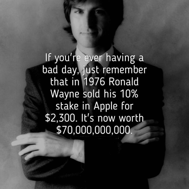 If you're ever having a bad day, just remember that in 1976 Ronald Wayne sold his 10% stake in Apple for $2,300. It's now worth $70,000,000,000. thedailyquotes.com