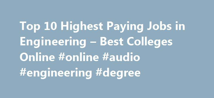 Top 10 Highest Paying Jobs in Engineering – Best Colleges Online #online #audio #engineering #degree http://zambia.nef2.com/top-10-highest-paying-jobs-in-engineering-best-colleges-online-online-audio-engineering-degree/  # Top 10 Highest Paying Jobs in Engineering The field of engineering is expanding quickly. It requires skilled workers to apply principles based in scientific, mathematical, technological, and social methodologies to design, develop, construct, and operate structures…