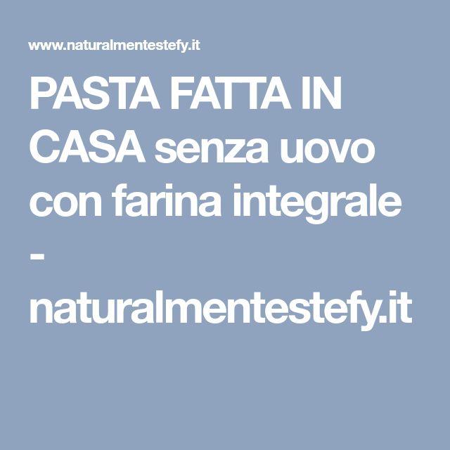 PASTA FATTA IN CASA senza uovo con farina integrale - naturalmentestefy.it
