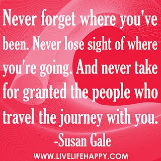 Never forget where you've been. Never lose sight of where you're going. And never take for granted the people who travel the journey with you. by deeplifequotes, via FlickrThe Journey, For Grant Quotes, Life Quotes, Travel Journey Quotes, Lose Sight, The Games, People, Forget, Inspiration Quotes