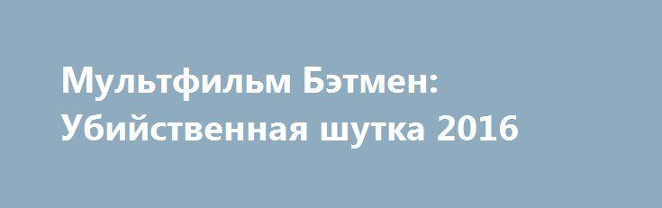 Мультфильм Бэтмен: Убийственная шутка 2016 http://kinogo-onlaine.net/1687-multfilm-betmen-ubiystvennaya-shutka-2016.html