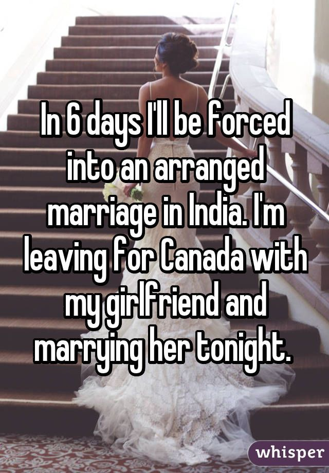 In 6 days I'll be forced into an arranged marriage in India. I'm leaving for Canada with my girlfriend and marrying her tonight.