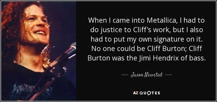 "Some people talk shit about Jason replacing Cliff, but remember this: Jan and Ray Burton had a huge say in Metallica's replacement, and they chose Jason, even giving him Cliff's Morley Wah as a ""passing of the torch"". Point is, if the people who created Cliff give a blessing, shut the fuck up. Jason CAN rip on a Bass, the Basswork he did on the Justice album proves that(albeit it is barely audible). Go listen to ..and Justice for Jason, and tell me otherwise."