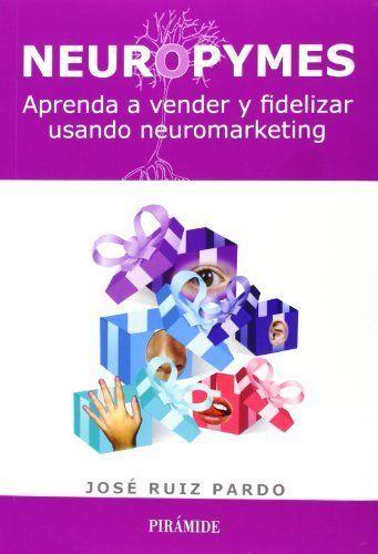 Neuropymes: Aprenda a vender y fidelizar usando neuromarketing. José  Ruiz Pardo. Máis información no catálogo: http://kmelot.biblioteca.udc.es/record=b1499392~S1*gag