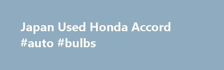 Japan Used Honda Accord #auto #bulbs http://pakistan.remmont.com/japan-used-honda-accord-auto-bulbs/  #used honda accord # Japan Used Honda Accord Sedan Cars for Sale If you don't find required Vehicle, Equipment or Parts, Send Inquiry Now. Honda Accord Car Honda Accord is a mid full-size sedan car produced by Honda Motor Company since 1976. It was debuted as a compact hatchback and after 1981 the line-up was expanded to include a sedan, coupe. and wagon. The Accord is known for its ride and…
