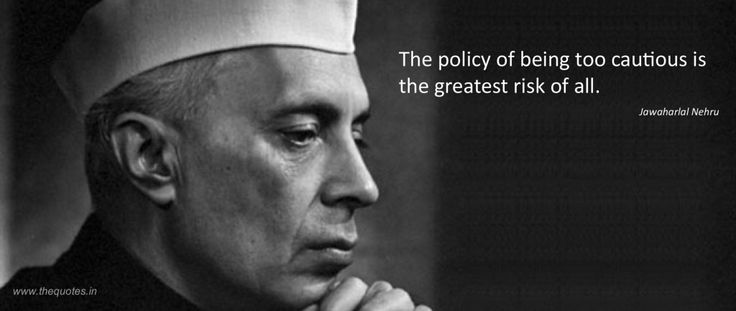 The policy of being too cautious is the greatest risk of all.- Jawaharlal Nehru