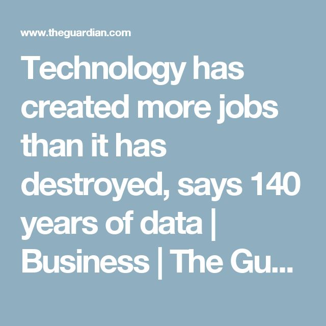 Technology has created more jobs than it has destroyed, says 140 years of data   Business   The Guardian