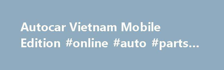 Autocar Vietnam Mobile Edition #online #auto #parts #store http://auto.remmont.com/autocar-vietnam-mobile-edition-online-auto-parts-store/  #auto car # [...]Read More...The post Autocar Vietnam Mobile Edition #online #auto #parts #store appeared first on Auto&Car.