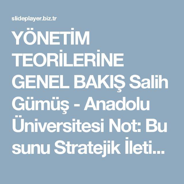YÖNETİM TEORİLERİNE GENEL BAKIŞ Salih Gümüş - Anadolu Üniversitesi Not: Bu sunu Stratejik İletişim Yönetimi Dersi için hazırlanmıştır. -  ppt indir