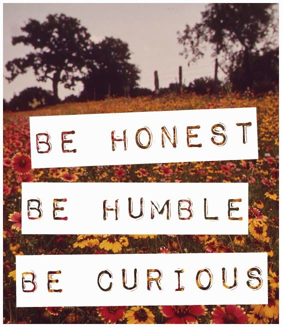 Be honest, be humble, be curious.