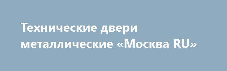 Технические двери металлические «Москва RU» http://www.pogruzimvse.ru/doska/?adv_id=292864  Двупольные и однопольные технические двери от 10 тыс. руб. Спецификация технической двери: толщина полотна 50 мм, коробки - 97,5 мм. Коробка двери и внешняя сторона - металл 1.5 мм. Противосъемные ригеля: 3 шт, 2 контура резинового уплотнения для обеспечания герметичности притвора. Сотовое наполнение полотна, замок, ручка. Покраска по каталогу  Ral. Возможна установка порога, панелей (МДФ)…
