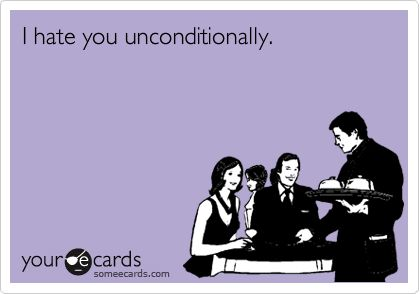 I hate you unconditionally.
