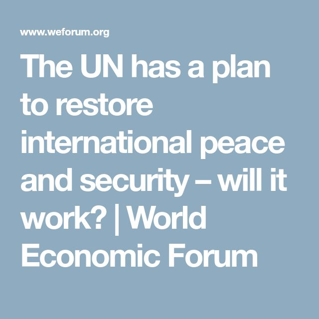 The UN has a plan to restore international peace and security – will it work? | World Economic Forum